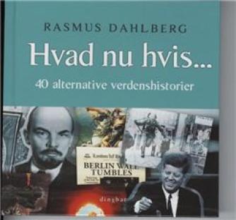 Rasmus Dahlberg: Hvad nu hvis - : 40 alternative verdenshistorier