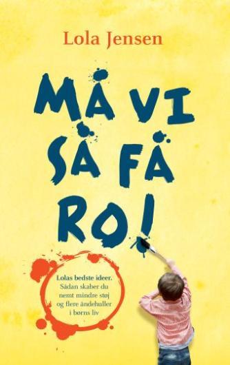 Lola Jensen (f. 1956): Må vi så få ro! : ideer til mindre støj og flere åndehuller i børns liv