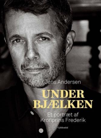 Jens Andersen (f. 1955): Under bjælken : et portræt af Kronprins Frederik